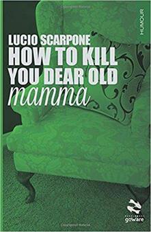 How to kill your dear old mamma - Lucio Scarpone - copertina