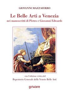 Le belle arti a Venezia nei manoscritti di Pietro e Giovanni Edwards - Giovanni Mazzaferro - copertina