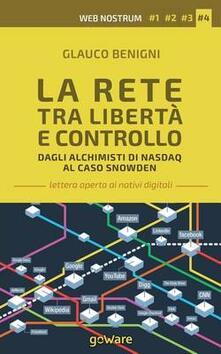La rete tra libertà e controllo. Dagli alchimisti Nasdaq al caso Snowden. Web nostrum 4 - Glauco Benigni - copertina