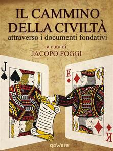 Il cammino della civiltà attraverso i documenti fondativi. Dalla Magna Charta alla Carta della Terra passando per cinque pietre miliari - Jacopo Foggi - ebook