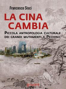 La Cina cambia. Piccola antropologia culturale dei grandi mutamenti a Pechino - Francesco Sisci - copertina