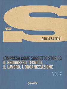L' impresa come soggetto storico. Il progresso tecnico, il lavoro, l'organizzazione. Vol. 2