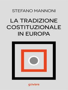 La tradizione costituzionale in Europa. Tre itinerari nazionali tra diritto e storia: Inghilterra, Germania e Francia - Stefano Mannoni - copertina