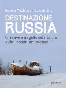 Destinazione Russia. Una nave e un gatto nella tundra e altri incontri stra-ordinari - Roberta Melchiorre,Fabio Bertino - ebook
