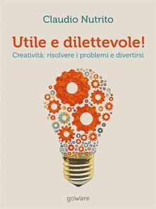 Utile e dilettevole! Creatività: risolvere i problemi e divertirsi - Claudio Nutrito - ebook
