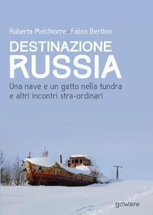 Destinazione Russia. Una nave e un gatto nella tundra e altri incontri stra-ordinari - Roberta Melchiorre,Fabio Bertino - copertina