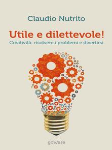 Utile e dilettevole! Creatività: risolvere i problemi e divertirsi - Claudio Nutrito - copertina