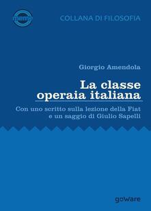La classe operaia italiana. Con uno scritto sulla lezione della FIAT e un saggio di Giulio Sapelli - Giorgio Amendola - copertina
