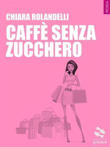 Caffè senza zucchero - Chiara Rolandelli - ebook