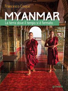 Myanmar. La terra dove il tempo si è fermato - Francesco Cinque - copertina