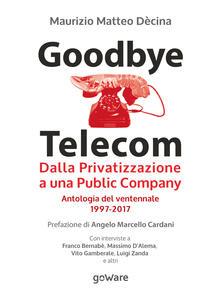 Goodbye Telecom. Dalla Privatizzazione a una Public Company. Antologia del ventennale 1997-2017 - Maurizio Matteo Dècina - copertina