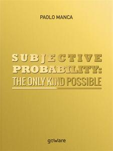 Subjective Probability: the Only Kind Possible