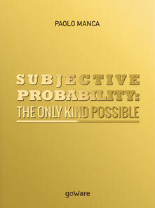 Subjective probability: the only kind possible - Paolo Manca - copertina