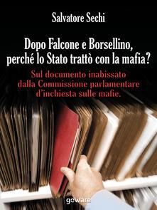 Dopo Falcone e Borsellino, perché lo Stato trattò con la mafia? Sul documento inabissato dalla Commissione parlamentare d'inchiesta sulle mafie - Salvatore Sechi - copertina