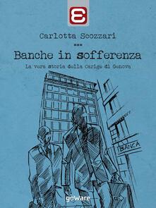 Banche in sofferenza. La vera storia della Carige di Genova - Carlotta Scozzari - copertina