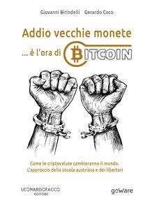 Addio vecchie monete... è l'ora di Bitcoin. Come le criptovalute cambieranno il mondo. L'approccio della scuola austriaca e dei libertari - Giovanni Birindelli,Gerardo Coco - copertina