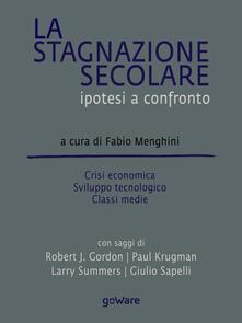 La stagnazione secolare. Ipotesi a confronto. Crisi economica, sviluppo tecnologico, classi medie - copertina