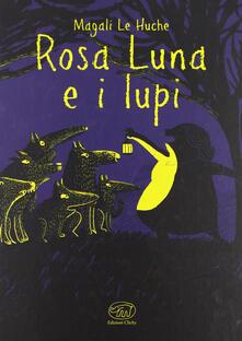 Rosa Luna e i lupi. Ediz. illustrata - Magali Le Huche - copertina