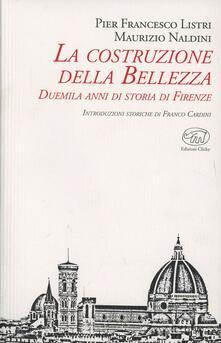 La costruzione della bellezza. Duemila anni di storia di Firenze - P. Francesco Listri,Maurizio Naldini - copertina