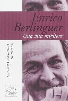 Enrico Berlinguer. Una vita migliore - Enrico Berlinguer - copertina