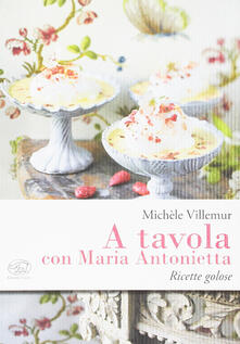 A tavola con Maria Antonietta. Ricette golose - Michèle Villemur - copertina