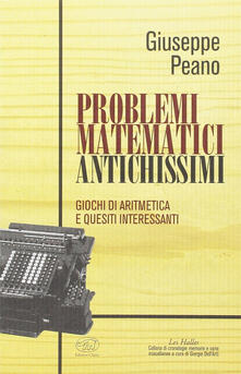 Problemi matematici antichissimi. Giochi di aritmetica e quesiti interessanti - Giuseppe Peano - copertina