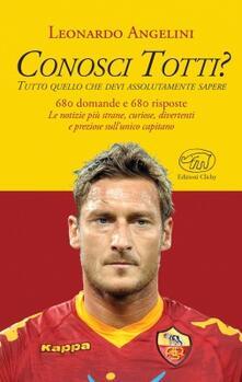 Conosci Totti? Tutto quello che devi assolutamente sapere - Leonardo Angelini - copertina