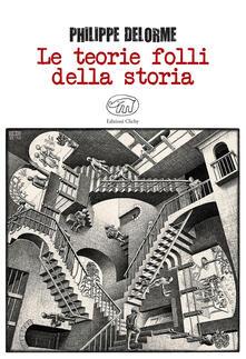 Le teorie folli della storia - Philippe Delorme - copertina