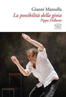 La possibilità della gioia. Pippo Delbono - Gianni Manzella - copertina