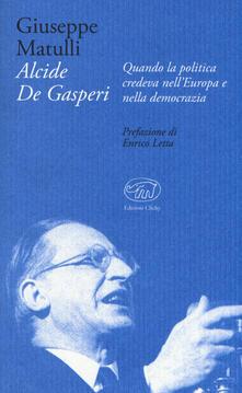 Alcide De Gasperi. Quando la politica credeva nell'Europa e nella democrazia - Beppe Matulli - copertina