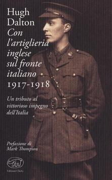 Con l'artiglieria inglese sul fronte italiano 1917-1918. Un tributo al vittorioso impegno dell'Italia - Hugh Dalton - copertina