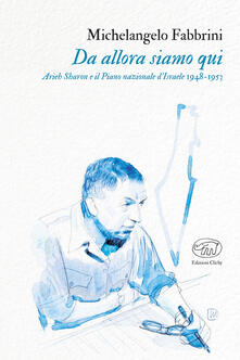 Da allora siamo qui. Arieh Sharon e il Piano nazionale d'Israele 1948-1953 - Michelangelo Fabbrini - copertina
