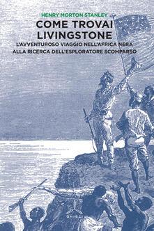 Come trovai Livingstone. Lavventuroso viaggio nellAfrica nera alla ricerca dellesploratore scomparso.pdf