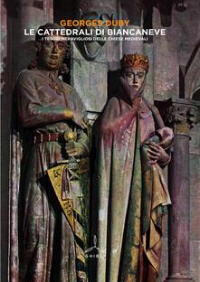 Le cattedrali di Biancaneve. I tesori meravigliosi delle chiese medievali - Georges Duby - copertina