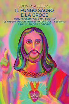 Winniearcher.com Il fungo sacro e la croce. Perché Gesù non è mai esistito. Le origini del Cristianesimo dai culti sessuali e dall'uso delle droghe Image