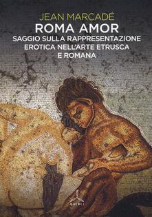 Roma amor. Saggio sulla rappresentazione erotica nell'arte etrusca e romana. Ediz. a colori - Jean Marcadé - copertina