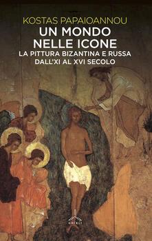 Un mondo nelle icone. La pittura bizantina e russa dall'XI al XVI secolo - Kostas Papaioannou - copertina