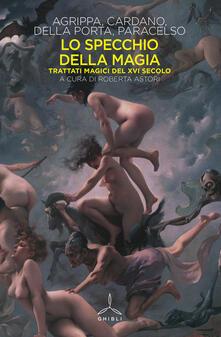 Lo specchio della magia. Trattati magici del XVI secolo - Cornelio Enrico Agrippa,Girolamo Cardano,G. Battista Della Porta - copertina