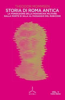 Storia di Roma antica. Vol. 5\1: fondazione della monarchia militare: dalla morte di Silla al passaggio del Rubicone, La. - Theodor Mommsen - copertina