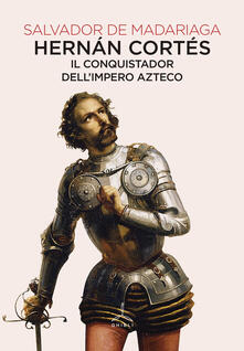 Hernán Cortés. Il conquistador dell'impero azteco - Salvador de Madariaga - copertina
