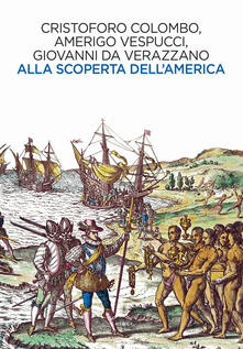Alla scoperta dell'America - Cristoforo Colombo,Amerigo Vespucci,Giovanni da Verrazzano - copertina