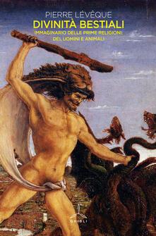 Divinitàbestiali. Immaginario delle prime religioni: dei, uomini e animali - Pierre Lévêque - copertina