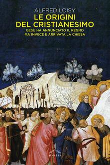 Le origini del cristianesimo. Gesù ha annunciato il Regno ma invece è arrivata la Chiesa - Alfred Loisy - copertina