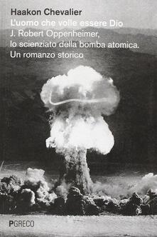 L' uomo che volle essere Dio. J. Robert Oppenheimer, lo scienziato della bomba atomica - Haakon Chevalier - copertina
