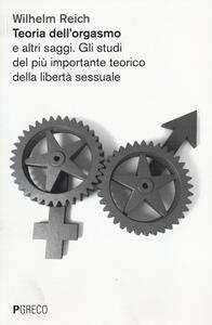 Teoria dell'orgasmo e altri saggi. Gli studi del più importante teorico della libertà sessuale