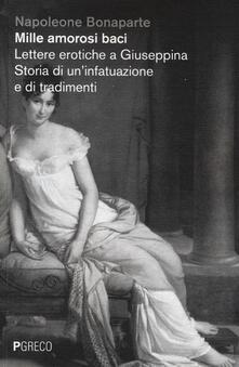 Mille amorosi baci. Lettere erotiche a Giuseppina. Storia di un'infatuazione e di tradimenti - Napoleone Bonaparte - copertina