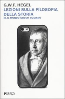 Lezioni sulla filosofia della storia. Vol. 3: Il mondo greco-romano. - Friedrich Hegel - copertina