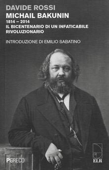 Michail Bakunin (1814-2014). Il bicentenario di un infaticabile rivoluzionario - Davide Rossi - copertina