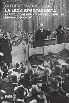 La lega spartachista. La rivoluzione infranta di Rosa Luxemburg e di Karl Liebknecht - Gilbert Badia - copertina