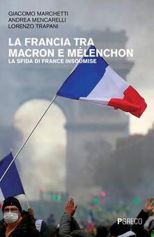 La Francia tra Macron e Mélenchon. La sfida di France Insoumise - Giacomo Marchetti,Andrea Mencarelli,Lorenzo Trapani - copertina